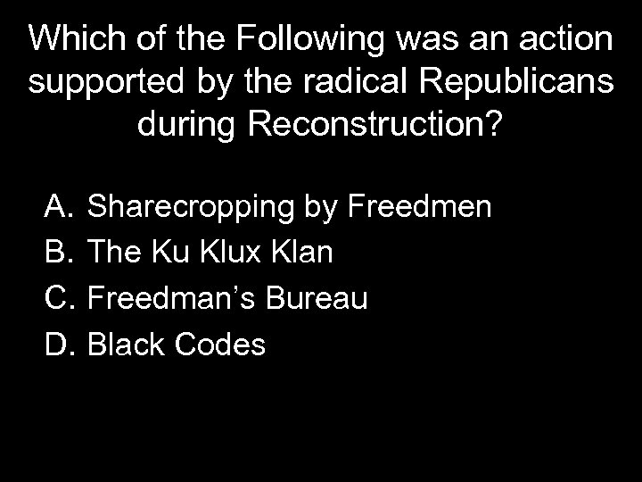 Which of the Following was an action supported by the radical Republicans during Reconstruction?