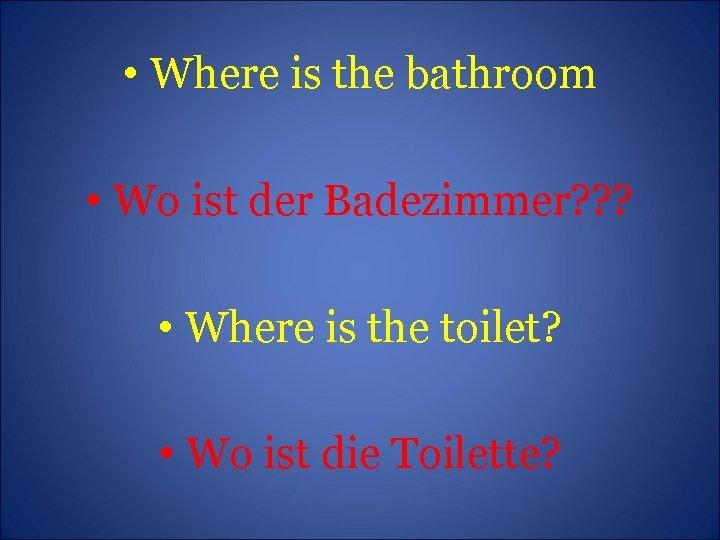 • Where is the bathroom • Wo ist der Badezimmer? ? ? •