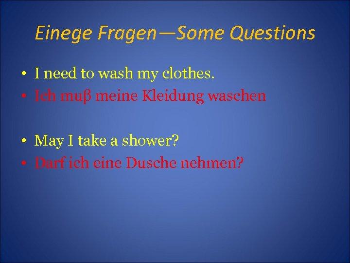 Einege Fragen—Some Questions • I need to wash my clothes. • Ich muβ meine