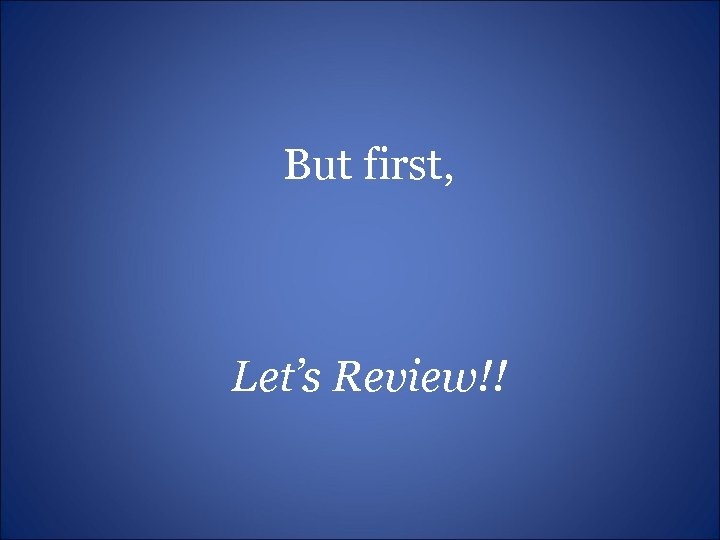 But first, Let's Review!!