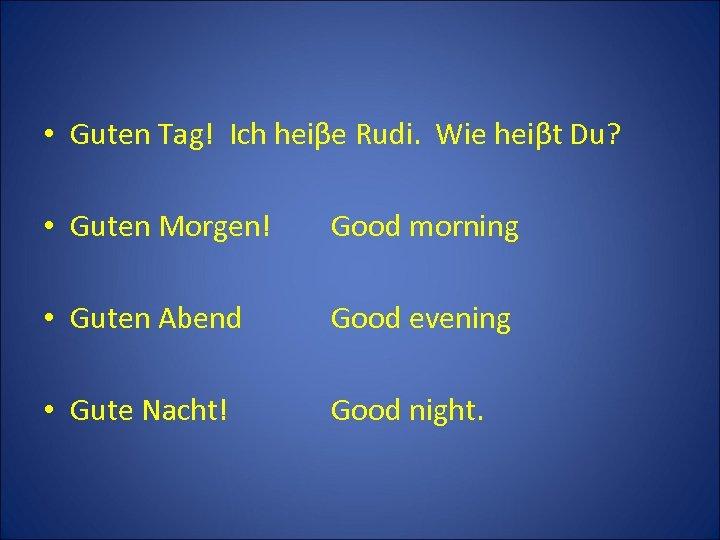 • Guten Tag! Ich heiβe Rudi. Wie heiβt Du? • Guten Morgen! Good