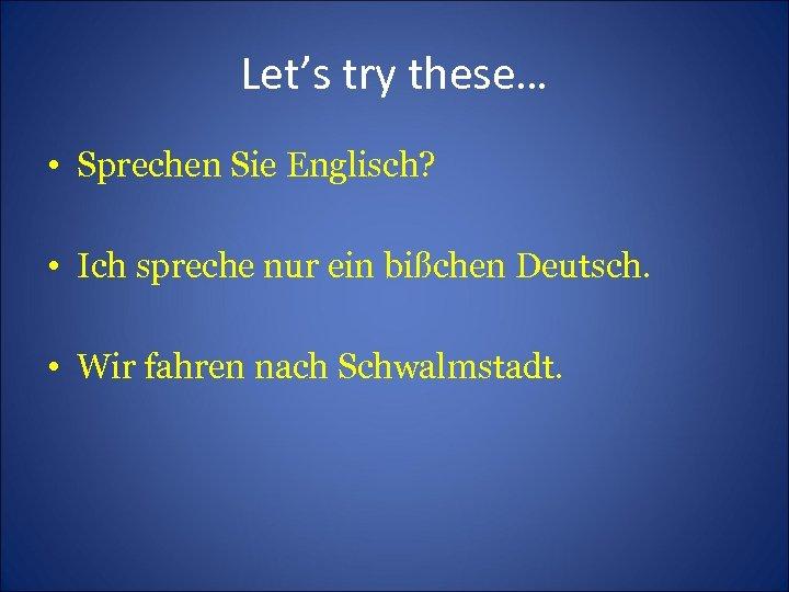 Let's try these… • Sprechen Sie Englisch? • Ich spreche nur ein bißchen Deutsch.