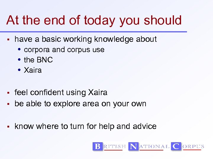 At the end of today you should have a basic working knowledge about corpora