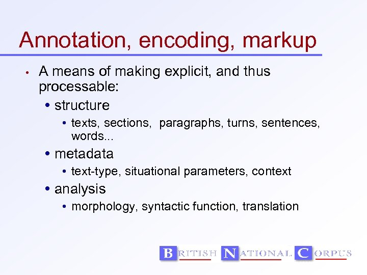 Annotation, encoding, markup • A means of making explicit, and thus processable: structure •