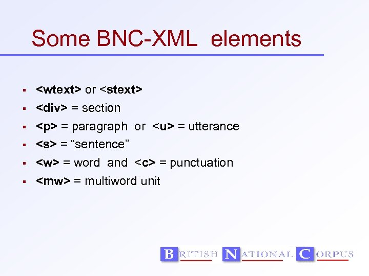 Some BNC-XML elements <wtext> or <stext> <div> = section <p> = paragraph or <u>