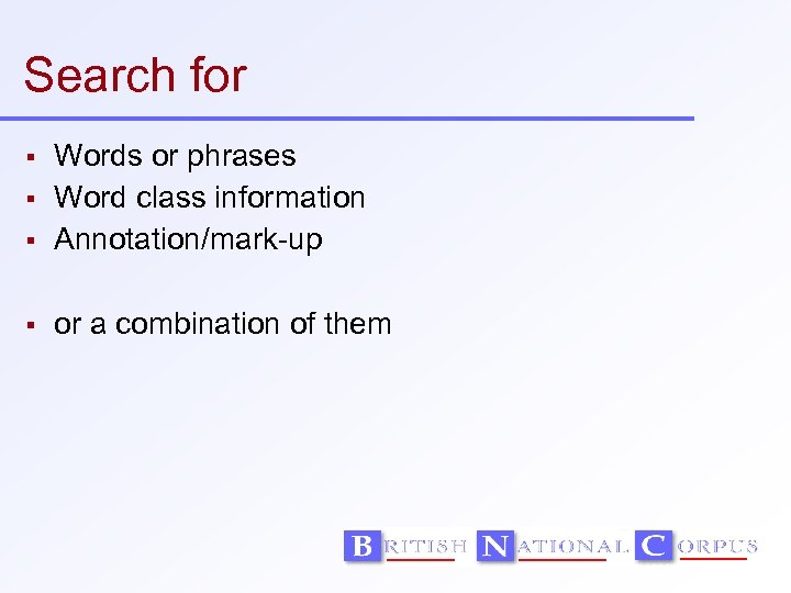 Search for Words or phrases Word class information Annotation/mark-up or a combination of them