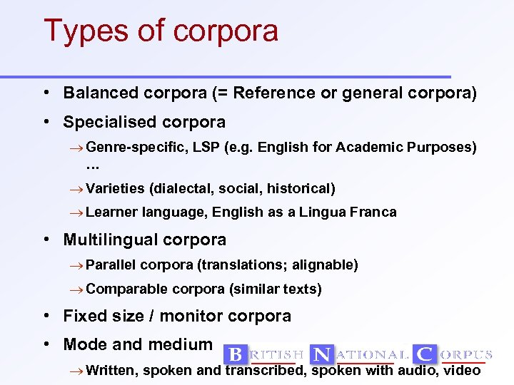 Types of corpora • Balanced corpora (= Reference or general corpora) • Specialised corpora