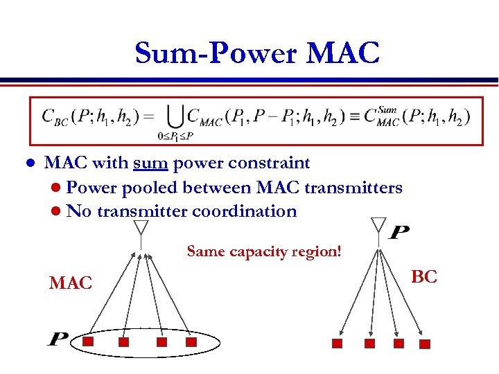 Sum-Power MAC l MAC with sum power constraint l Power pooled between MAC transmitters