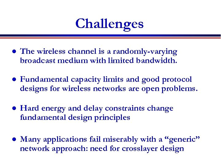 Challenges l The wireless channel is a randomly-varying broadcast medium with limited bandwidth. l
