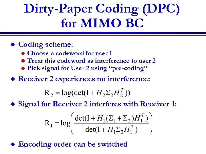 Dirty-Paper Coding (DPC) for MIMO BC l Coding scheme: l l l Choose a