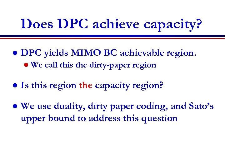 Does DPC achieve capacity? l DPC yields MIMO BC achievable region. l We call