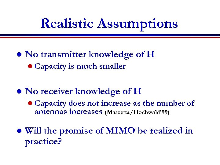 Realistic Assumptions l No transmitter knowledge of H l Capacity l is much smaller