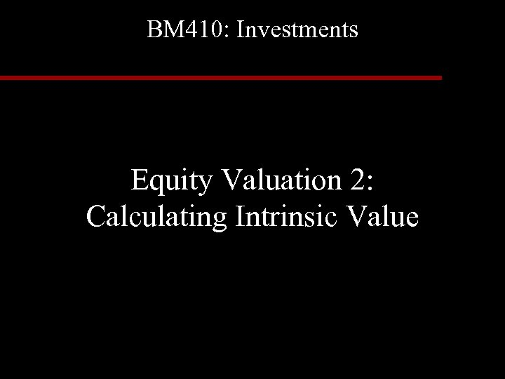 BM 410: Investments Equity Valuation 2: Calculating Intrinsic Value