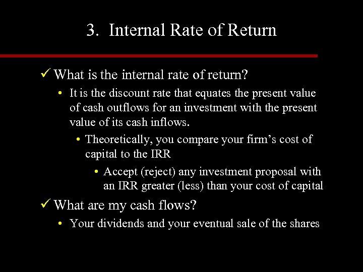 3. Internal Rate of Return ü What is the internal rate of return? •
