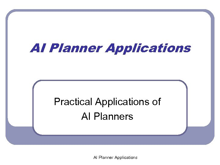 AI Planner Applications Practical Applications of AI Planners AI Planner Applications
