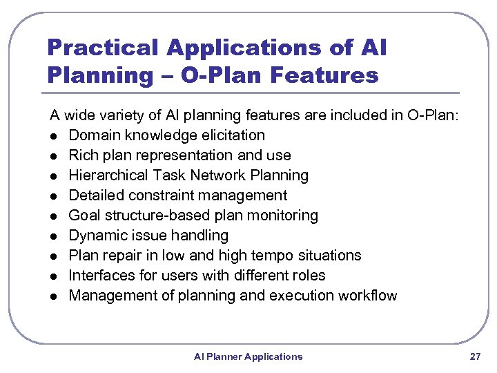 Practical Applications of AI Planning – O-Plan Features A wide variety of AI planning