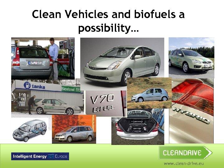 Clean Vehicles and biofuels a possibility… www. clean-drive. eu
