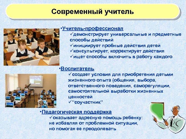 Современный учитель • Учитель-профессионал üдемонстрирует универсальные и предметные способы действий üинициирует пробные действия детей