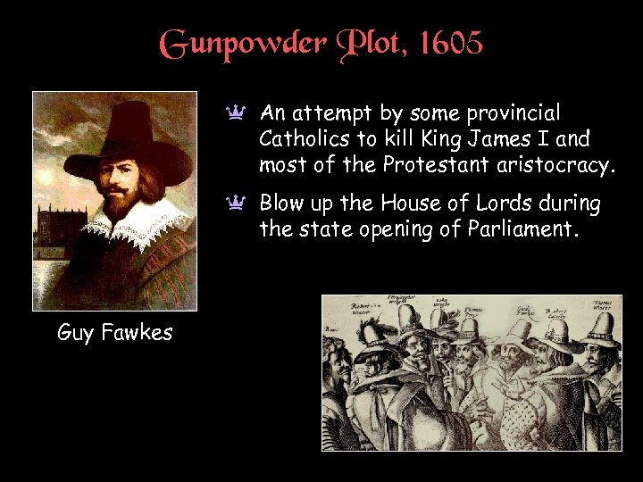 Gunpowder Plot, 1605 a An attempt by some provincial Catholics to kill King James