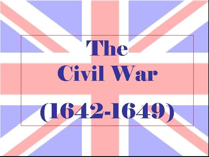 The Civil War (1642 -1649)