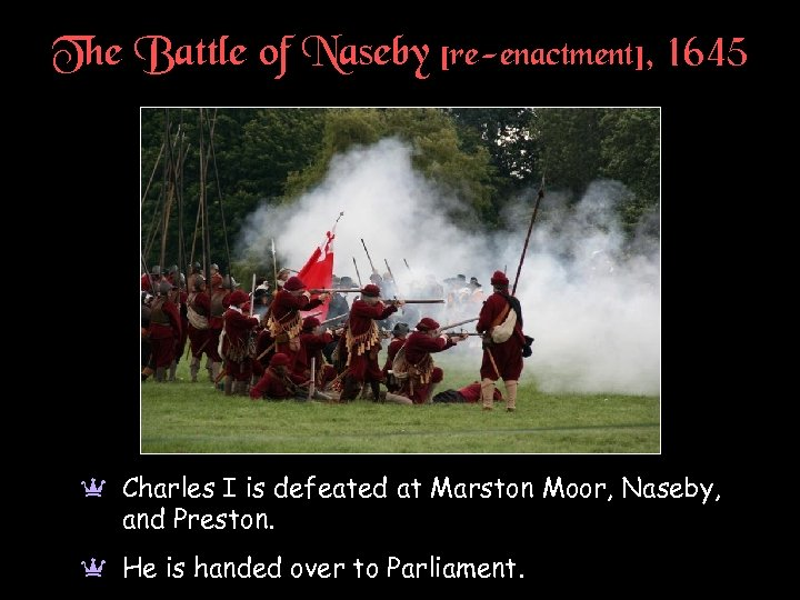 The Battle of Naseby [re-enactment], 1645 a Charles I is defeated at Marston Moor,