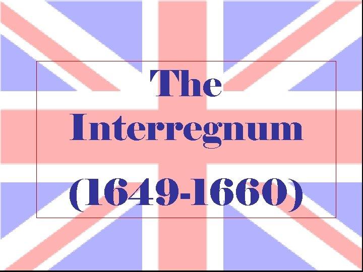 The Interregnum (1649 -1660)