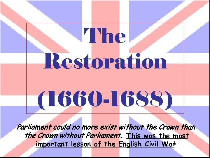 The Restoration (1660 -1688) Parliament could no more exist without the Crown than the