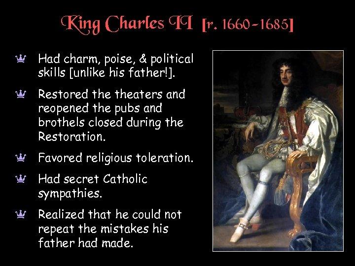 King Charles II [r. 1660 -1685] a Had charm, poise, & political skills [unlike