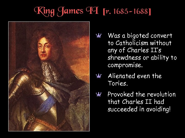 King James II [r. 1685 -1688] a Was a bigoted convert to Catholicism without