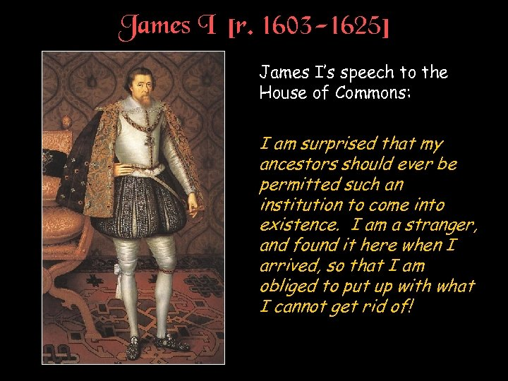 James I [r. 1603 -1625] James I's speech to the House of Commons: I