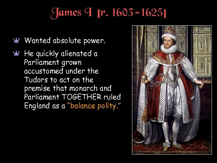 James I [r. 1603 -1625] a Wanted absolute power. a He quickly alienated a