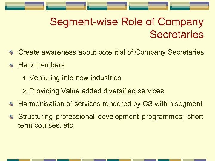 Segment-wise Role of Company Secretaries Create awareness about potential of Company Secretaries Help members