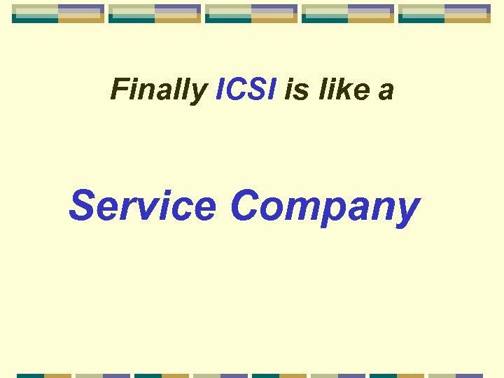 Finally ICSI is like a Service Company
