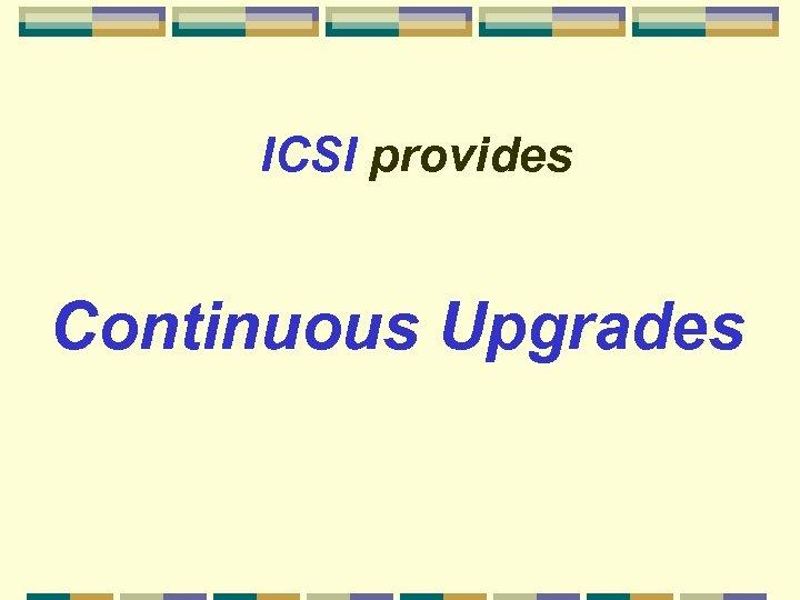 ICSI provides Continuous Upgrades