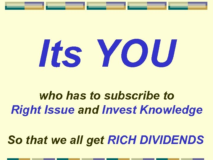 Its YOU who has to subscribe to Right Issue and Invest Knowledge So that