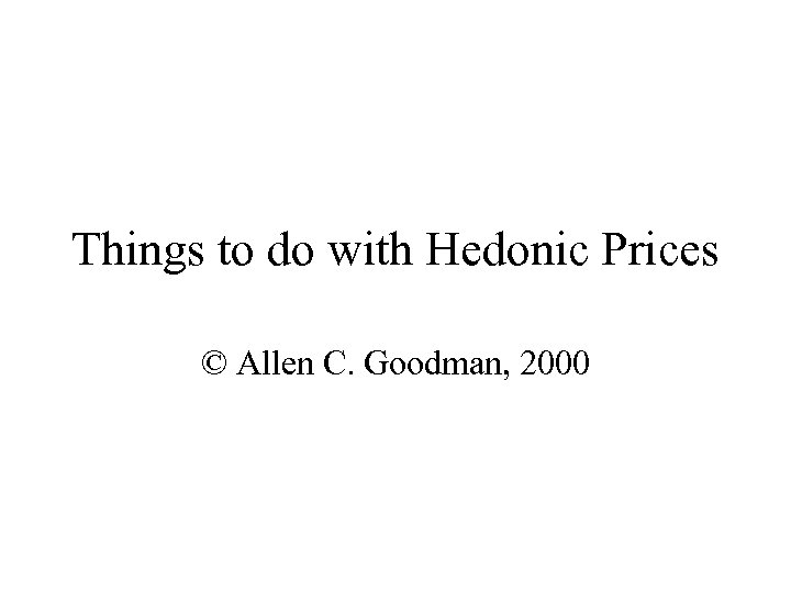 Things to do with Hedonic Prices © Allen C. Goodman, 2000