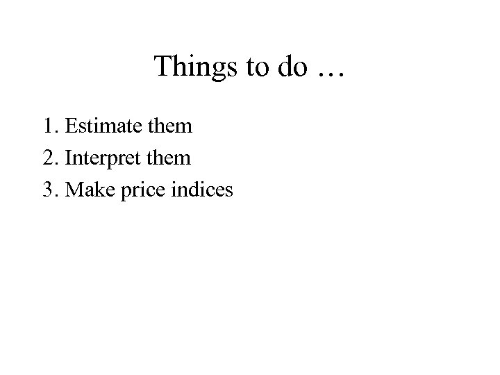 Things to do … 1. Estimate them 2. Interpret them 3. Make price indices