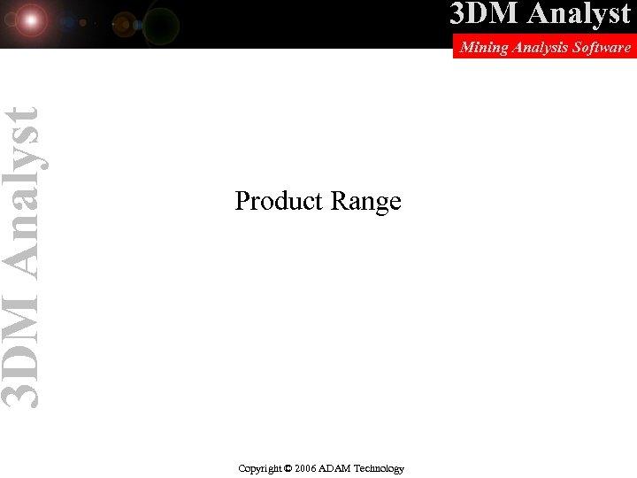 3 DM Analyst Mining Analysis Software Product Range Copyright © 2006 ADAM Technology