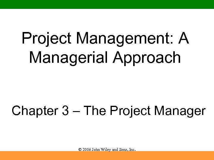 Project Management: A Managerial Approach Chapter 3 – The Project Manager © 2006 John
