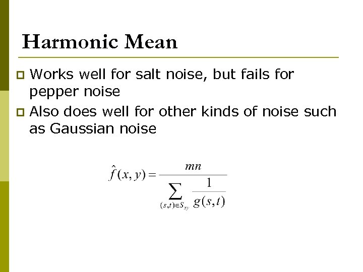Harmonic Mean Works well for salt noise, but fails for pepper noise p Also