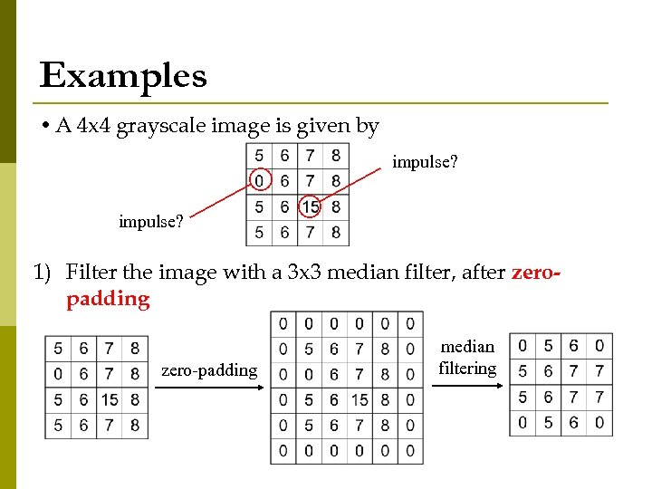 Examples • A 4 x 4 grayscale image is given by impulse? 1) Filter