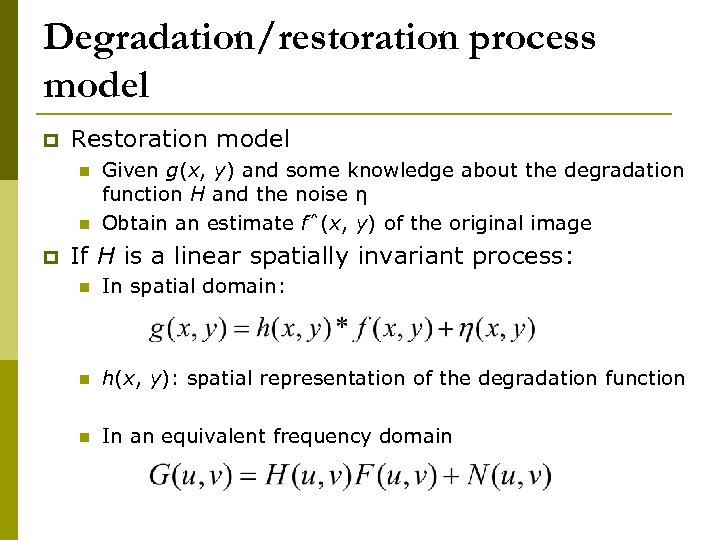 Degradation/restoration process model p Restoration model n n p Given g(x, y) and some