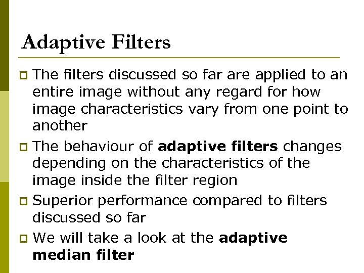 Adaptive Filters The filters discussed so far are applied to an entire image without