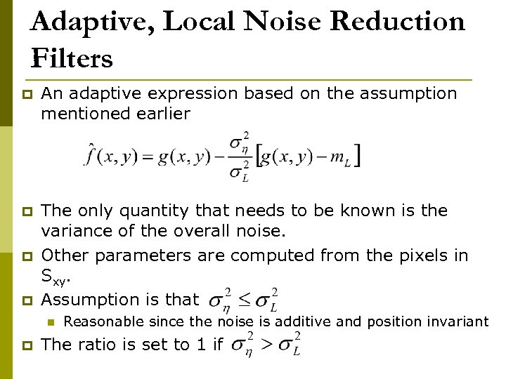 Adaptive, Local Noise Reduction Filters p An adaptive expression based on the assumption mentioned