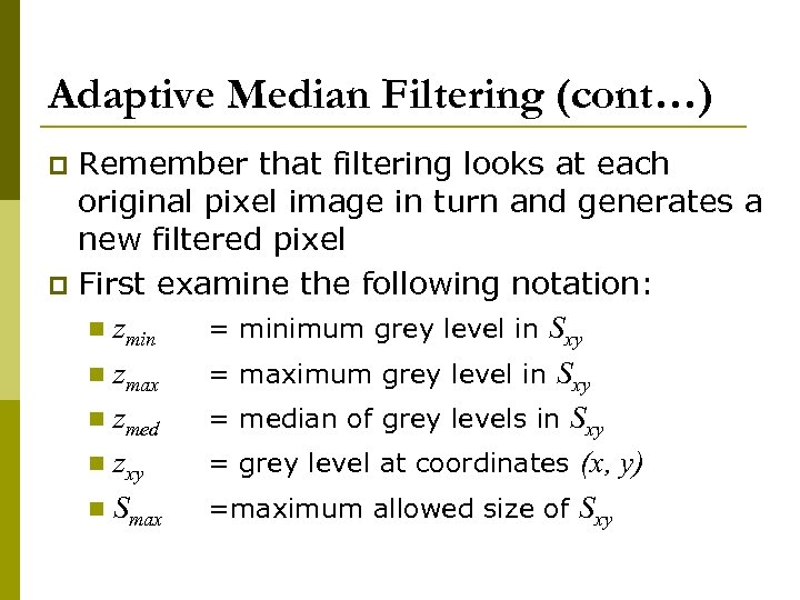 Adaptive Median Filtering (cont…) Remember that filtering looks at each original pixel image in