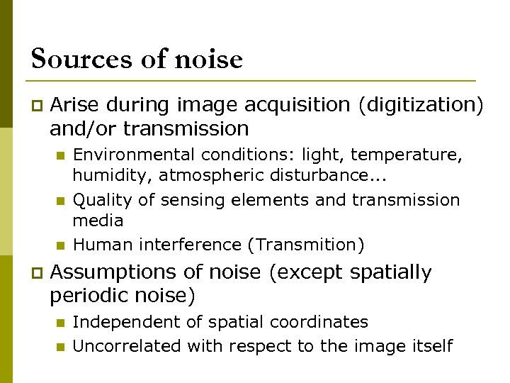 Sources of noise p Arise during image acquisition (digitization) and/or transmission n p Environmental
