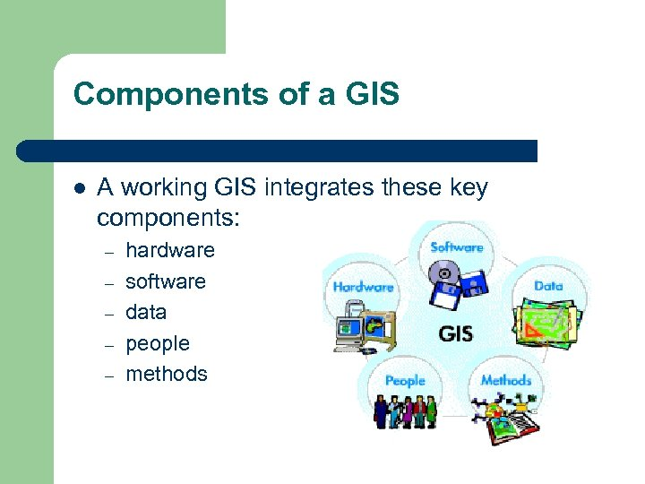 Components of a GIS l A working GIS integrates these key components: – –