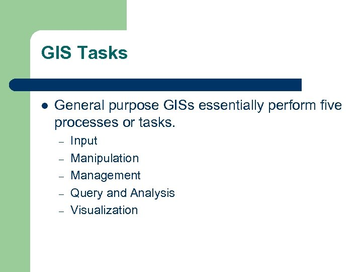 GIS Tasks l General purpose GISs essentially perform five processes or tasks. – –