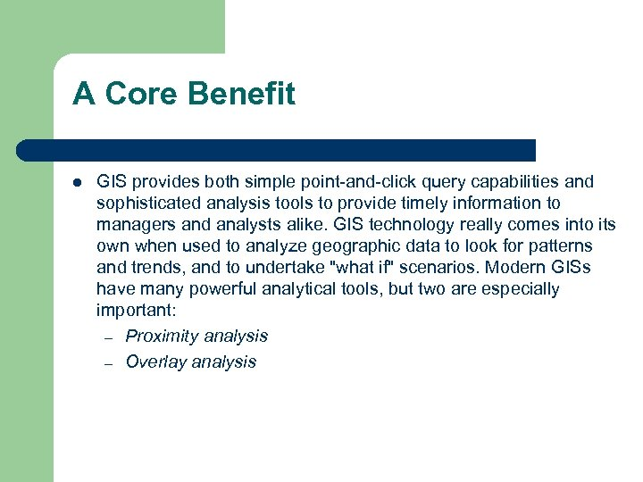 A Core Benefit l GIS provides both simple point-and-click query capabilities and sophisticated analysis
