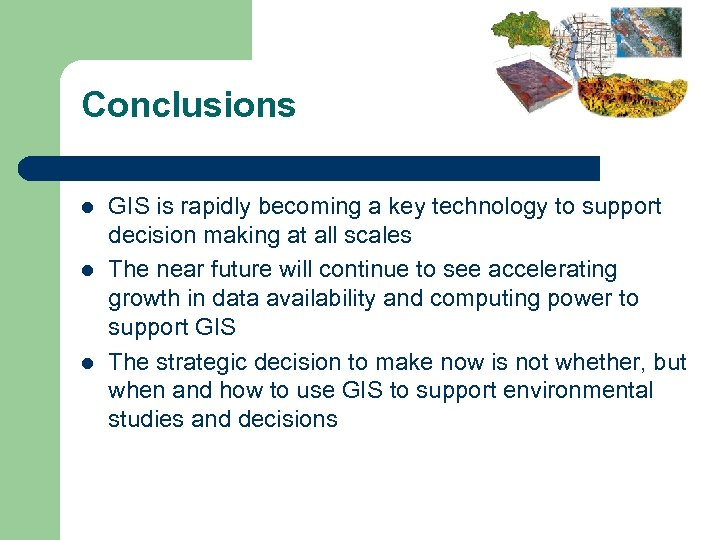 Conclusions l l l GIS is rapidly becoming a key technology to support decision